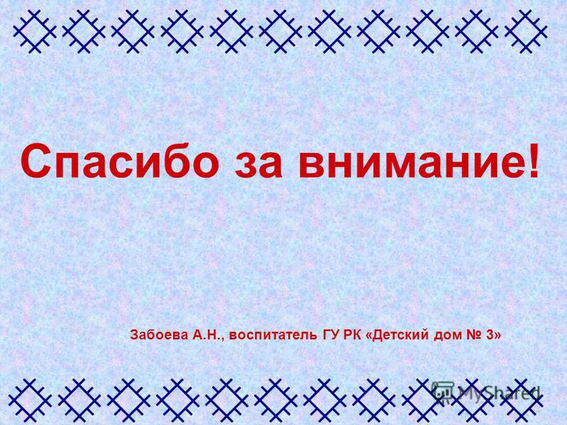 Спасибо за внимание! Забоева А.Н., воспитатель ГУ РК «Детский дом 3»