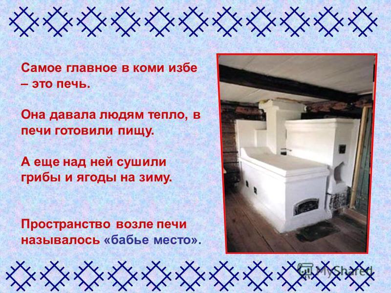 Самое главное в коми избе – это печь. Она давала людям тепло, в печи готовили пищу. А еще над ней сушили грибы и ягоды на зиму. Пространство возле печи называлось «бабье место».