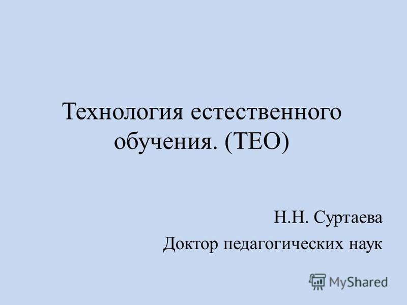 Технология естественного обучения. (ТЕО) Н.Н. Суртаева Доктор педагогических наук
