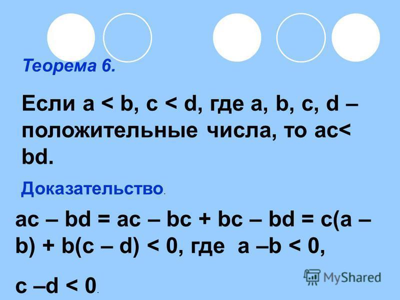 Теорема 6. Если a < b, c < d, где a, b, c, d – положительные числа, то ac< bd. Доказательство. ac – bd = ac – bc + bc – bd = c(a – b) + b(c – d) < 0, где a –b < 0, c –d < 0.