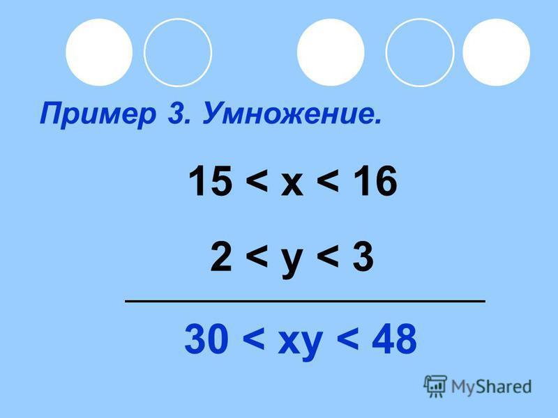Пример 3. Умножение. 15 < x < 16 2 < y < 3 30 < xy < 48