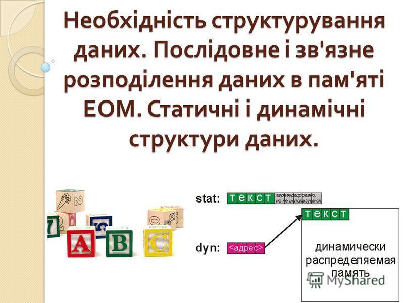 Необхідність структурування даних. Послідовне і зв ' язне розподілення даних в пам ' яті ЕОМ. Статичні і динамічні структуры даних.