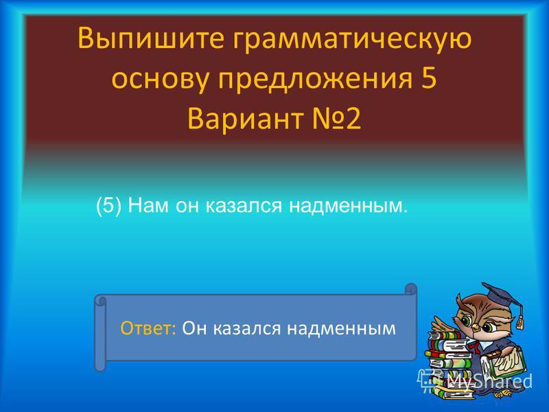 Выпишите грамматическую основу предложения 5 Вариант 2 (5) Нам он казался надменным. Ответ: Он казался надменным