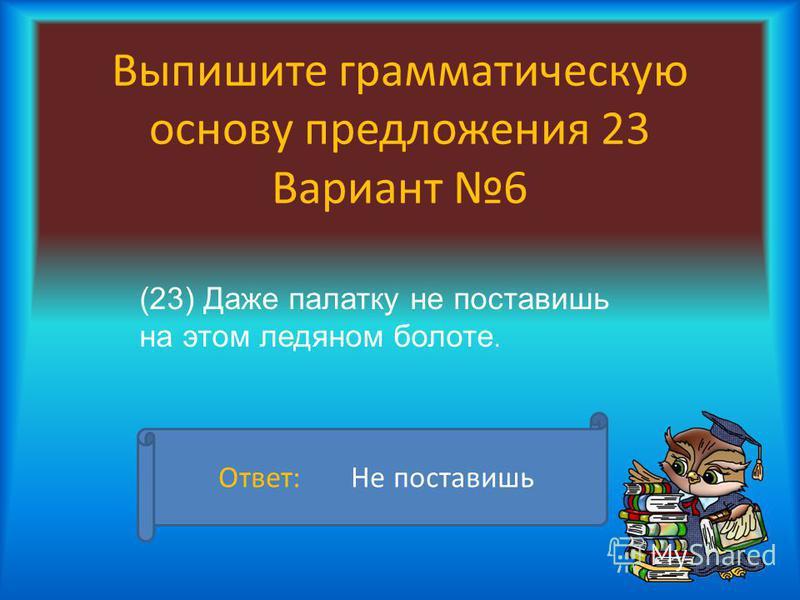 Выпишите грамматическую основу предложения 23 Вариант 6 (23) Даже палатку не поставишь на этом ледяном болоте. Ответ: Не поставишь