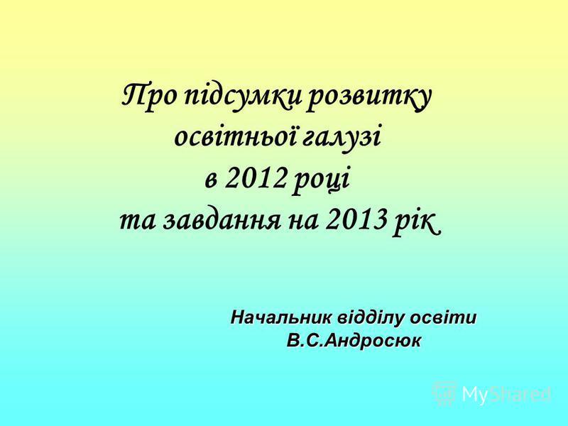 Про підсумки розвитку освітньої галузі в 2012 році та завдання на 2013 рік Начальник відділу освіти В.С.Андросюк
