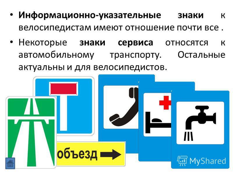 Информационно-указательные знаки к велосипедистам имеют отношение почти все. Некоторые знаки сервиса относятся к автомобильному транспорту. Остальные актуальны и для велосипедистов.