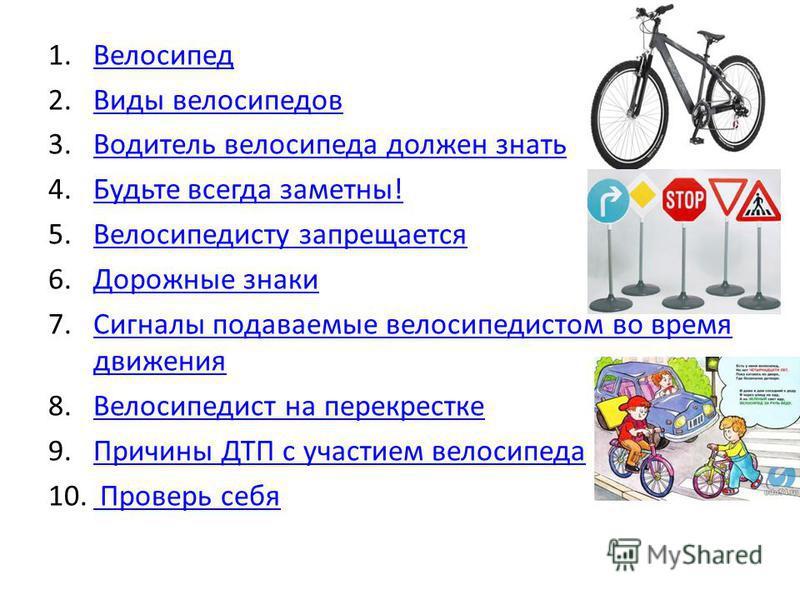 1. Велосипед Велосипед 2. Виды велосипедов Виды велосипедов 3. Водитель велосипеда должен знать Водитель велосипеда должен знать 4. Будьте всегда заметны!Будьте всегда заметны! 5. Велосипедисту запрещается Велосипедисту запрещается 6. Дорожные знаки