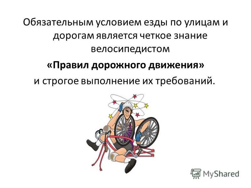 Обязательным условием езды по улицам и дорогам является четкое знание велосипедистом «Правил дорожного движения» и строгое выполнение их требований.