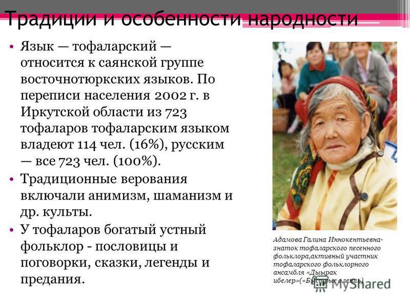 Традиции и особенности народности Язык тофаларский относится к саянской группе восточно тюркских языков. По переписи населения 2002 г. в Иркутской области из 723 тофаларов тофаларским языком владеют 114 чел. (16%), русским все 723 чел. (100%). Традиц