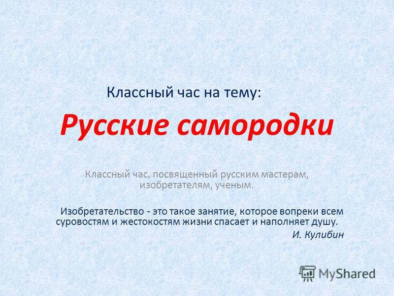 Русские самородки Классный час, посвященный русским мастерам, изобретателям, ученым. Изобретательство - это такое занятие, которое вопреки всем суровостям и жестокостям жизни спасает и наполняет душу. И. Кулибин Классный час на тему: