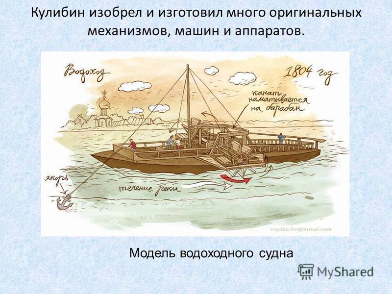 Модель водоходного судна Кулибин изобрел и изготовил много оригинальных механизмов, машин и аппаратов.