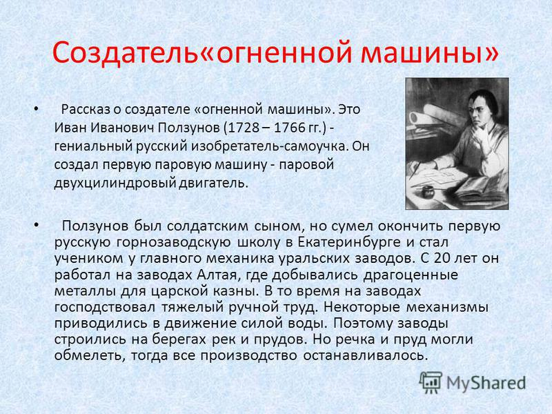 Создатель«огненной машины» Рассказ о создателе «огненной машины». Это Иван Иванович Ползунов (1728 – 1766 гг.) - гениальный русский изобретатель-самоучка. Он создал первую паровую машину - паровой двухцилиндровый двигатель. Ползунов был солдатским сы