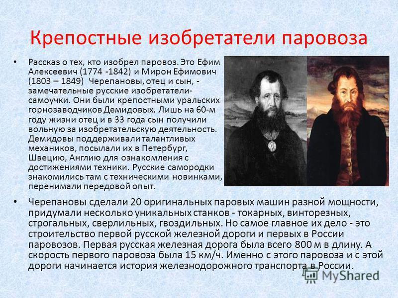 Крепостные изобретатели паровоза Рассказ о тех, кто изобрел паровоз. Это Ефим Алексеевич (1774 -1842) и Мирон Ефимович (1803 – 1849) Черепановы, отец и сын, - замечательные русские изобретатели- самоучки. Они были крепостными уральских горнозаводчико