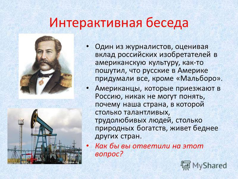 Интерактивная беседа Один из журналистов, оценивая вклад российских изобретателей в американскую культуру, как-то пошутил, что русские в Америке придумали все, кроме «Мальборо». Американцы, которые приезжают в Россию, никак не могут понять, почему на