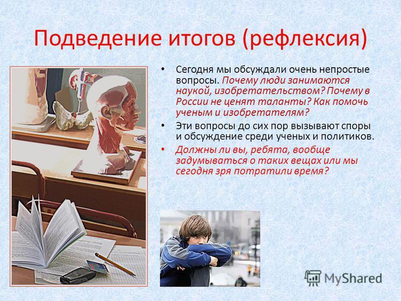 Подведение итогов (рефлексия) Сегодня мы обсуждали очень непростые вопросы. Почему люди занимаются наукой, изобретательством? Почему в России не ценят таланты? Как помочь ученым и изобретателям? Эти вопросы до сих пор вызывают споры и обсуждение сред