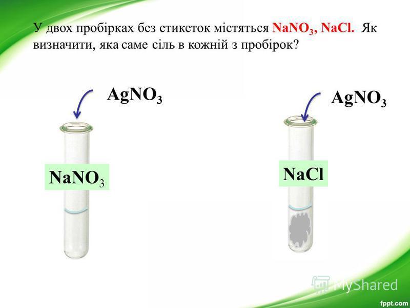 NaNO 3 AgNO 3 NaСl У двох пробірках без етикеток містяться NaNO 3, NaCl. Як визначити, яка саме сіль в кожній з пробірок?