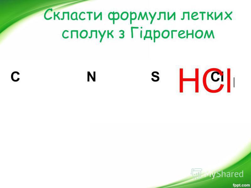 Скласти формули летких сполук з Гідрогеном СH 4 NH 3 H 2 S HCl С N S Cl HCl