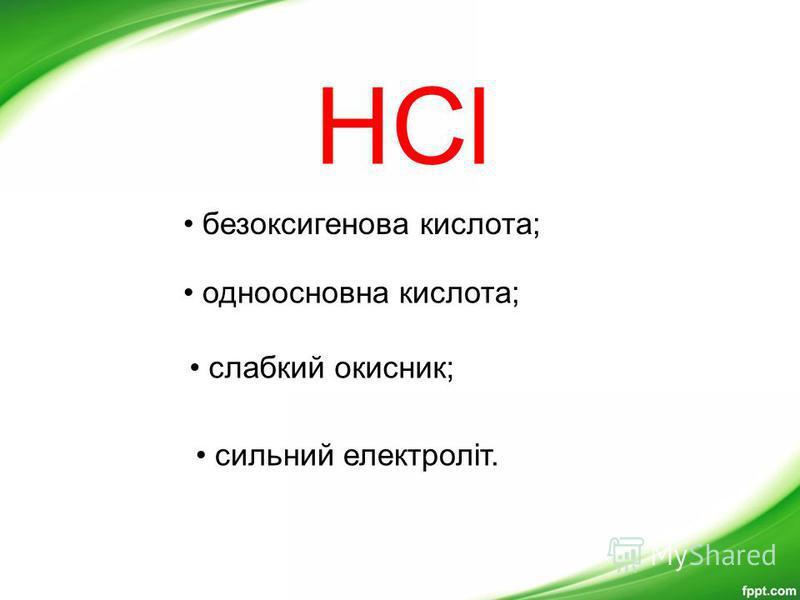 HCl безоксигенова кислота; одноосновна кислота; слабкий окисник; сильний електроліт.