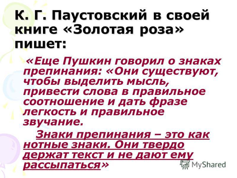 К. Г. Паустовский в своей книге «Золотая роза» пишет: «Еще Пушкин говорил о знаках препинания: «Они существуют, чтобы выделить мысль, привести слова в правильное соотношение и дать фразе легкость и правильное звучание. Знаки препинания – это как нотн