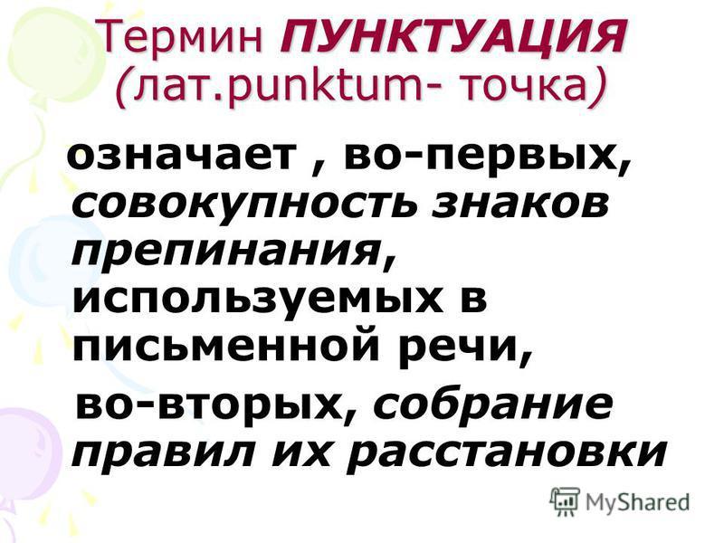 Термин ПУНКТУАЦИЯ (лат.punktum- точка) означает, во-первых, совокупность знаков препинания, используемых в письменной речи, во-вторых, собрание правил их расстановки