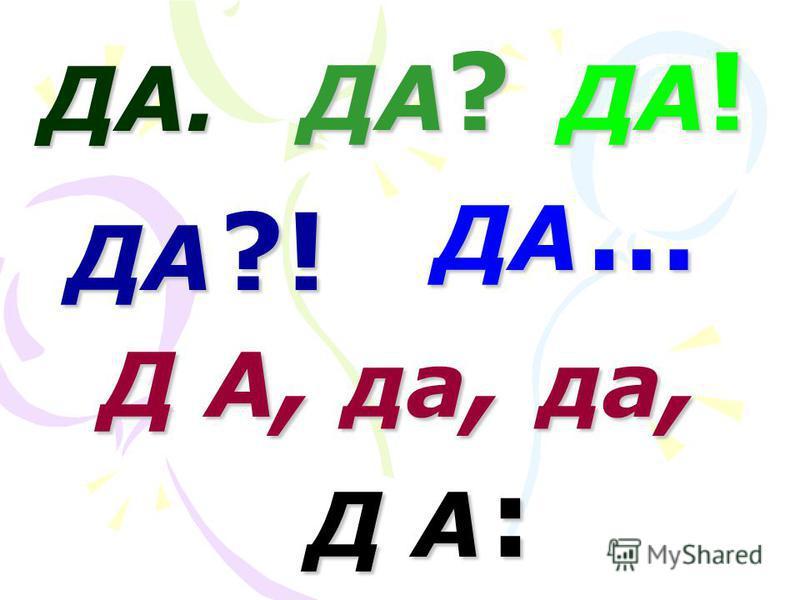 ДА. ДА ? ДА ! ДА ?! ДА … Д А, да, да, Д А :