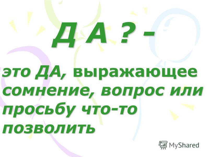Д А ? - это ДА, выражающее сомнение, вопрос или просьбу что-то позволить