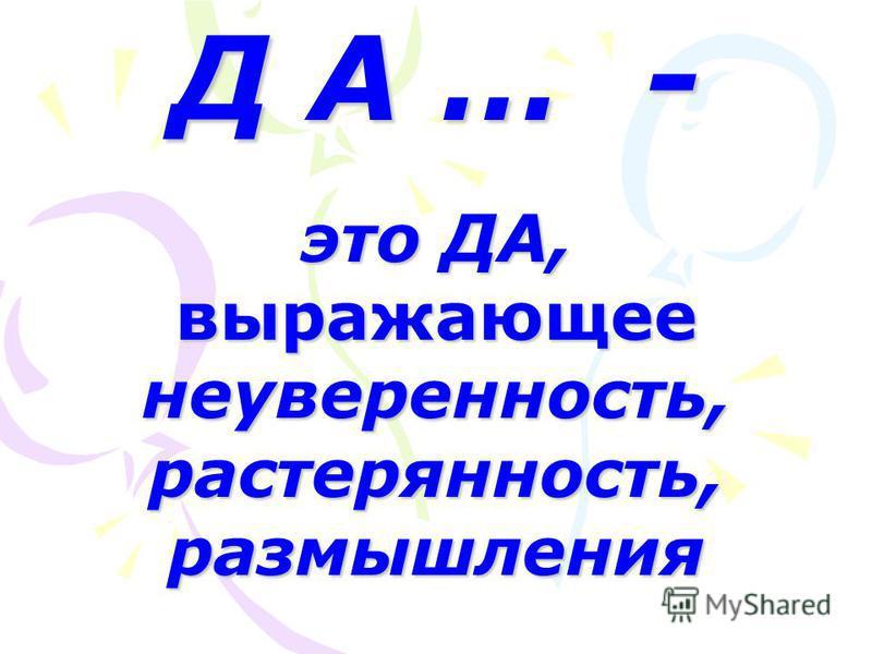 Д А … - это ДА, выражающее неуверенность, растерянность, размышления