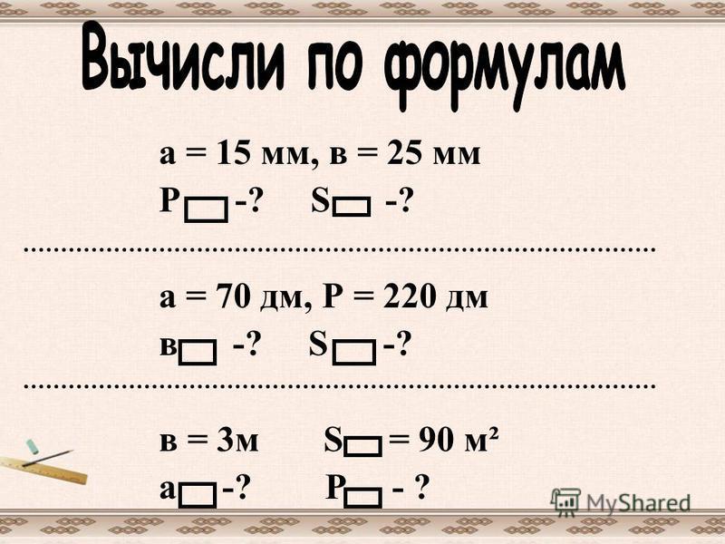 а = 15 мм, в = 25 мм Р -? S -? а = 70 дм, Р = 220 дм в -? S -? в = 3м S = 90 м² а -? Р - ?