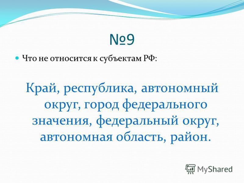9 Что не относится к субъектам РФ: Край, республика, автономный округ, город федерального значения, федеральный округ, автономная область, район.