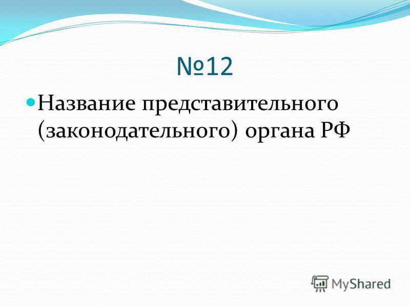 12 Название представительного (законодательного) органа РФ