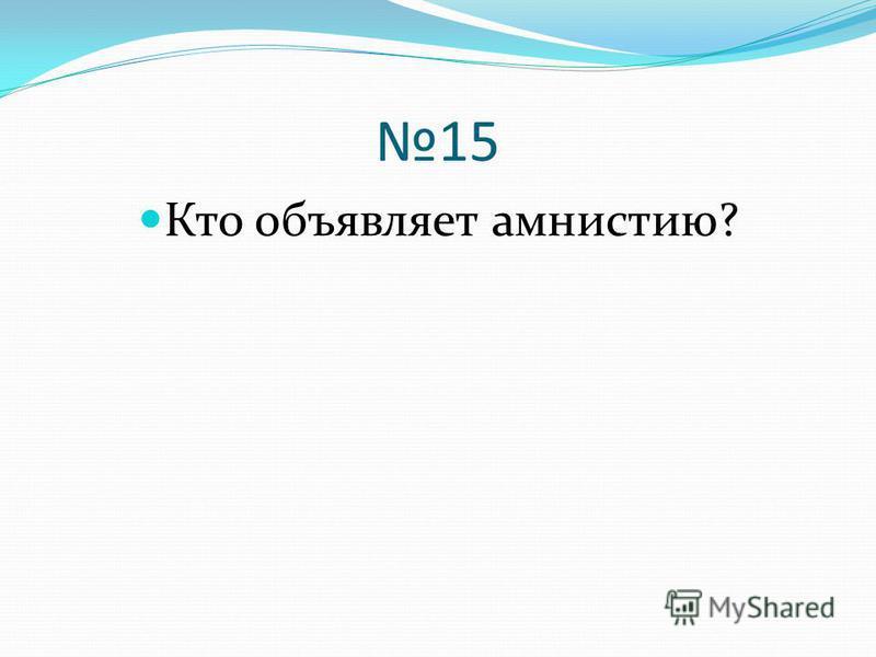 15 Кто объявляет амнистию?