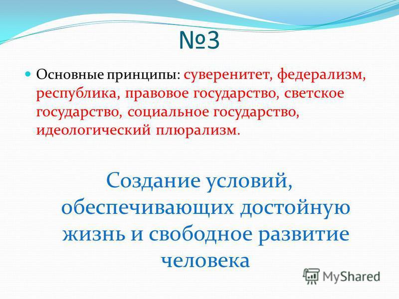 3 Основные принципы: суверенитет, федерализм, республика, правовое государство, светское государство, социальное государство, идеологический плюрализм. Создание условий, обеспечивающих достойную жизнь и свободное развитие человека