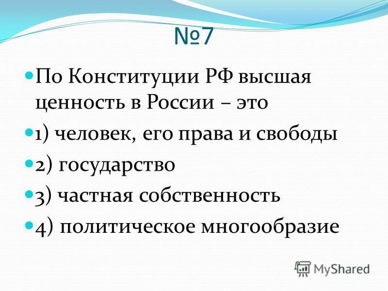7 По Конституции РФ высшая ценность в России – это 1) человек, его права и свободы 2) государство 3) частная собственность 4) политическое многообразие