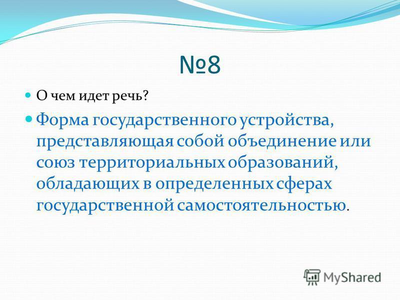8 О чем идет речь? Форма государственного устройства, представляющая собой объединение или союз территориальных образований, обладающих в определенных сферах государственной самостоятельностью.