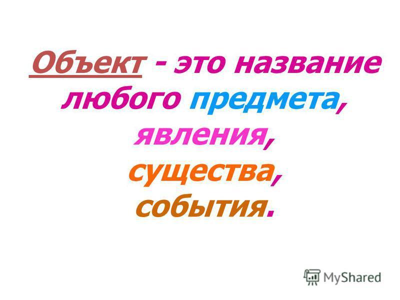 Объект - это название любого предмета, явления, существа, события.