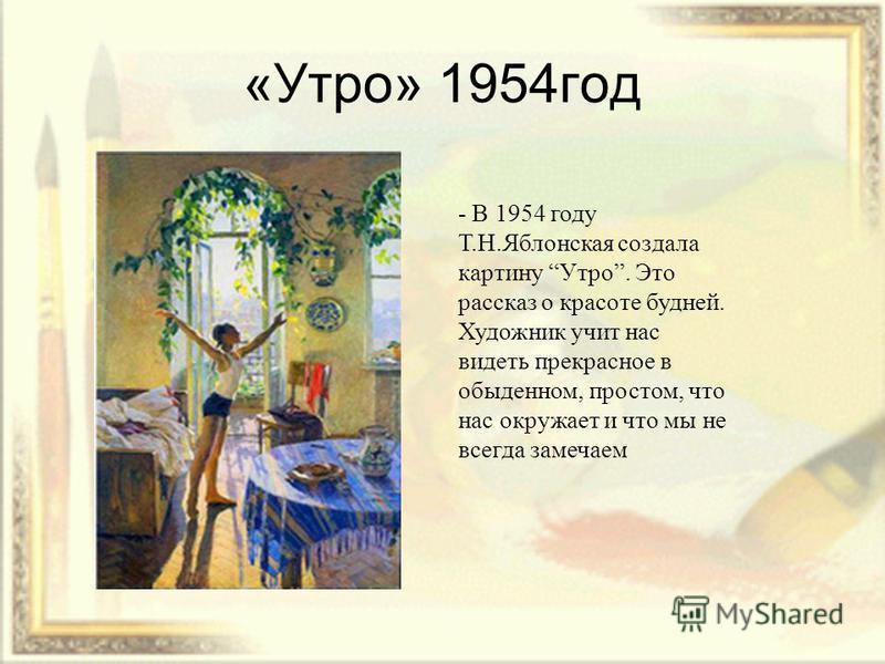 «Утро» 1954 год - В 1954 году Т.Н.Яблонская создала картину Утро. Это рассказ о красоте будней. Художник учит нас видеть прекрасное в обыденном, простом, что нас окружает и что мы не всегда замечаем