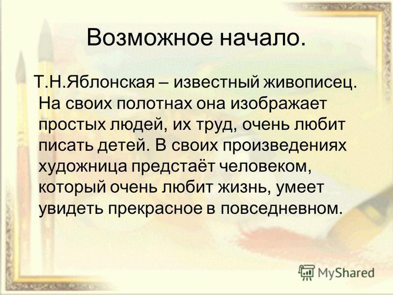 Возможное начало. Т.Н.Яблонская – известный живописец. На своих полотнах она изображает простых людей, их труд, очень любит писать детей. В своих произведениях художница предстаёт человеком, который очень любит жизнь, умеет увидеть прекрасное в повсе