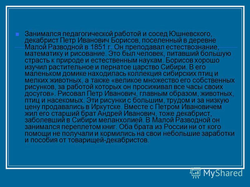 Занимался педагогической работой и сосед Юшневского, декабрист Петр Иванович Борисов, поселенный в деревне Малой Разводной в 1851 г. Он преподавал естествознание, математику и рисование. Это был человек, питавший большую страсть к природе и естествен