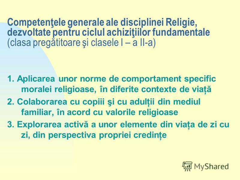 Competenţele generale ale disciplinei Religie, dezvoltate pentru ciclul achiziţiilor fundamentale (clasa pregătitoare şi clasele I – a II-a) 1. Aplicarea unor norme de comportament specific moralei religioase, în diferite contexte de viaţă 2. Colabor