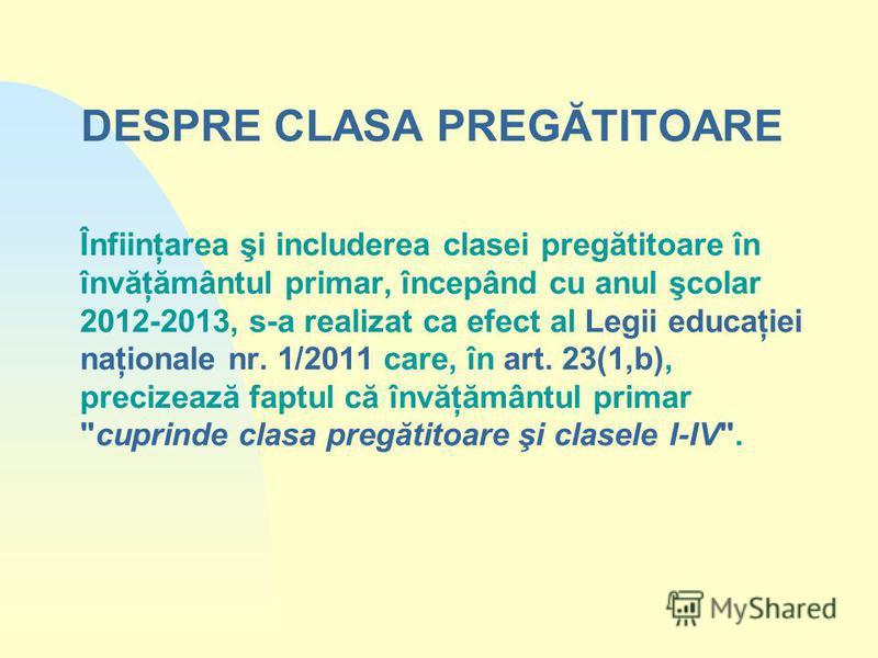 DESPRE CLASA PREGĂTITOARE Înfiinţarea şi includerea clasei pregătitoare în învăţământul primar, începând cu anul şcolar 2012-2013, s-a realizat ca efect al Legii educaţiei naţionale nr. 1/2011 care, în art. 23(1,b), precizează faptul că învăţământul