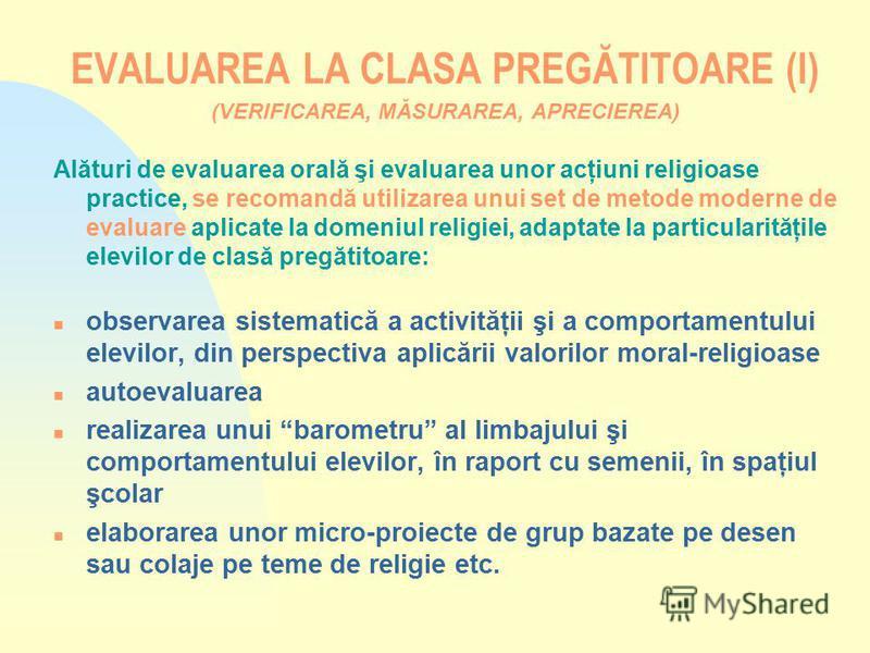 EVALUAREA LA CLASA PREGĂTITOARE (I) (VERIFICAREA, MĂSURAREA, APRECIEREA) Alături de evaluarea orală şi evaluarea unor acţiuni religioase practice, se recomandă utilizarea unui set de metode moderne de evaluare aplicate la domeniul religiei, adaptate