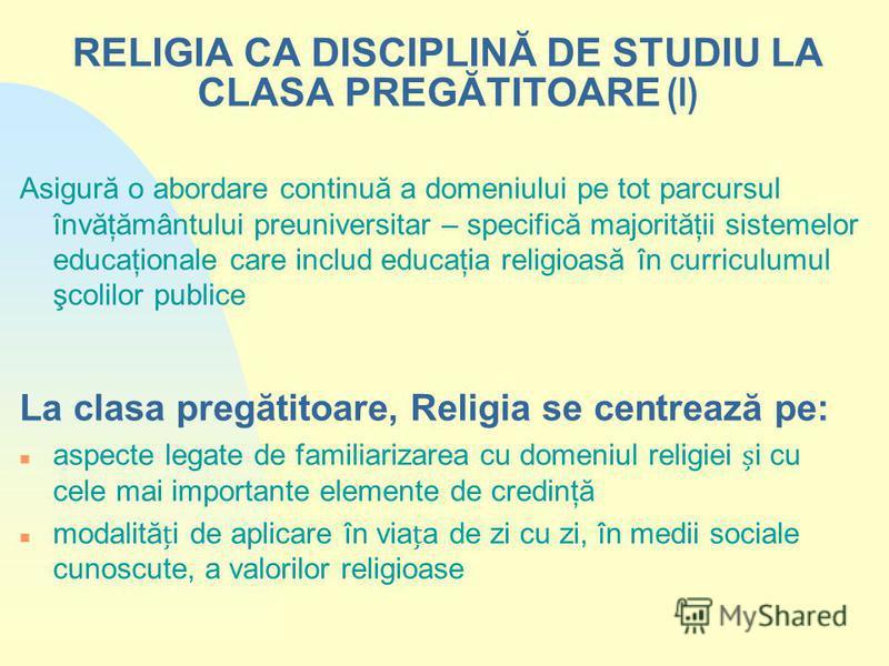 RELIGIA CA DISCIPLINĂ DE STUDIU LA CLASA PREGĂTITOARE (I) Asigură o abordare continuă a domeniului pe tot parcursul învăţământului preuniversitar – specifică majorităţii sistemelor educaţionale care includ educaţia religioasă în curriculumul şcolilor