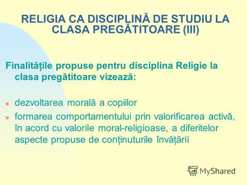RELIGIA CA DISCIPLINĂ DE STUDIU LA CLASA PREGĂTITOARE (III) Finalităţile propuse pentru disciplina Religie la clasa pregătitoare vizează: n dezvoltarea morală a copiilor n formarea comportamentului prin valorificarea activă, în acord cu valorile mora