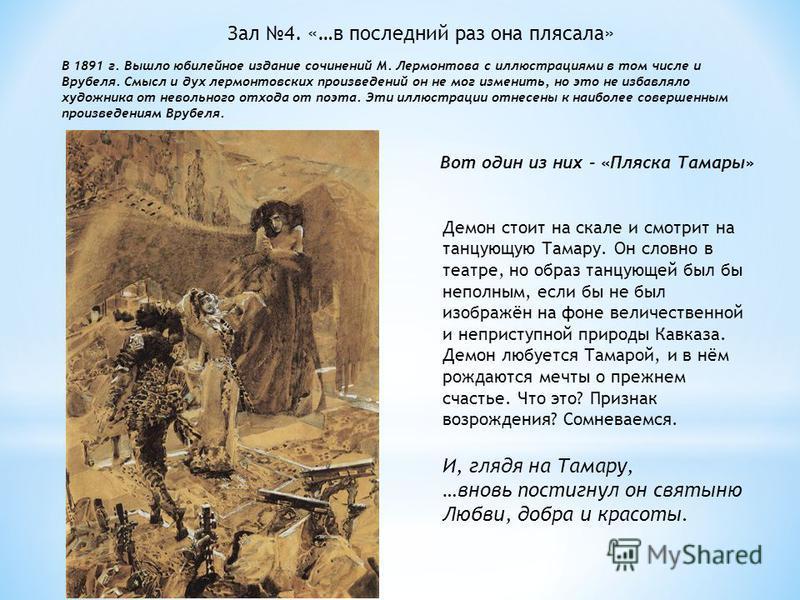 Вот один из них - «Пляска Тамары» Демон стоит на скале и смотрит на танцующую Тамару. Он словно в театре, но образ танцующей был бы неполным, если бы не был изображён на фоне величественной и неприступной природы Кавказа. Демон любуется Тамарой, и в