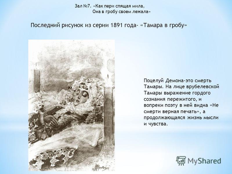 Последний рисунок из серии 1891 года- «Тамара в гробу» Поцелуй Демона-это смерть Тамары. На лице врублевской Тамары выражение гордого сознания пережитого, и вопреки поэту в ней видна «Не смерти верная печать», а продолжающаяся жизнь мысли и чувства.