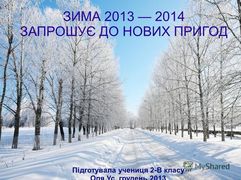 ЗИМА 2013 2014 ЗАПРОШУЄ ДО НОВИХ ПРИГОД Підготувала учениця 2-В класу Оля Ус, грудень 2013