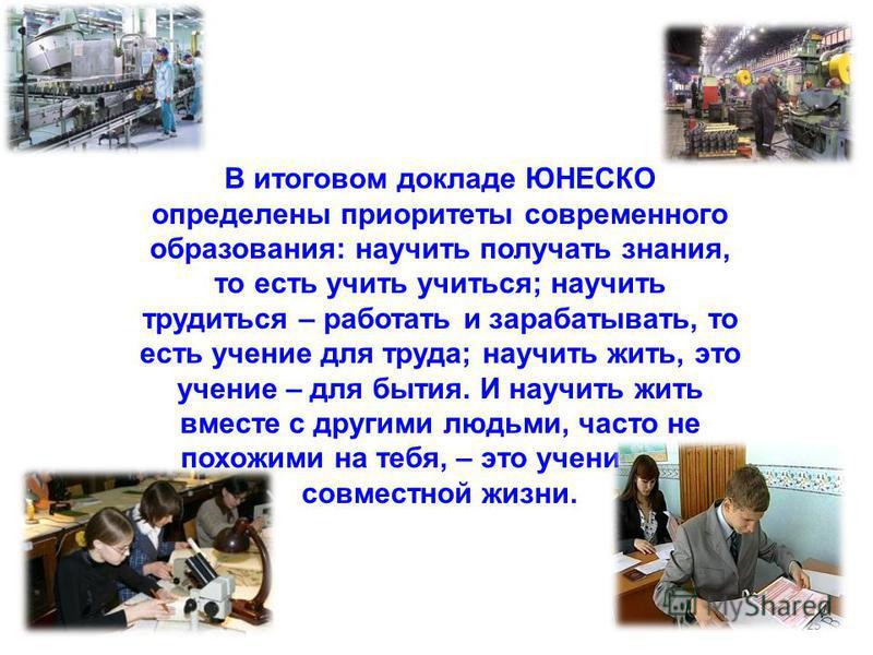 25 В итоговом докладе ЮНЕСКО определены приоритеты современного образования: научить получать знания, то есть учить учиться; научить трудиться – работать и зарабатывать, то есть учение для труда; научить жить, это учение – для бытия. И научить жить в