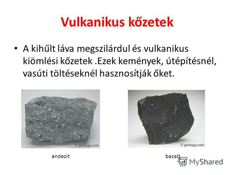 Vulkanikus kőzetek A kihűlt láva megszilárdul és vulkanikus kiömlési kőzetek.Ezek kemények, útépítésnél, vasúti töltéseknél hasznosítják őket. andezit bazalt