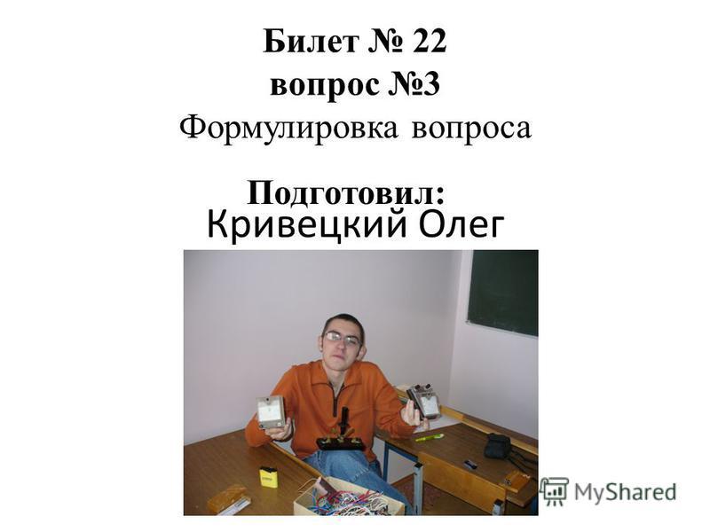 Кривецкий Олег Билет 22 вопрос 3 Формулировка вопроса Подготовил: