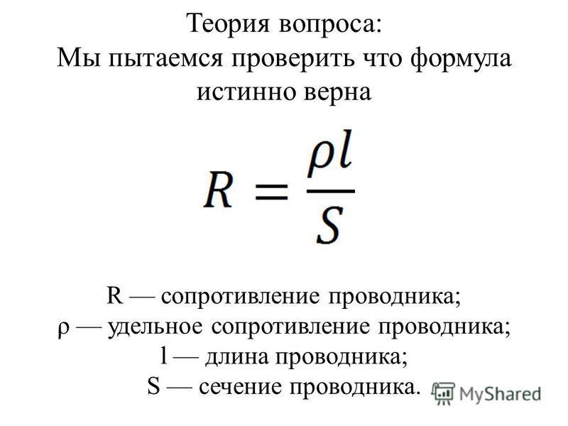 Теория вопроса: Мы пытаемся проверить что формула истинно верна R сопротивление проводника; ρ удельное сопротивление проводника; l длина проводника; S сечение проводника.
